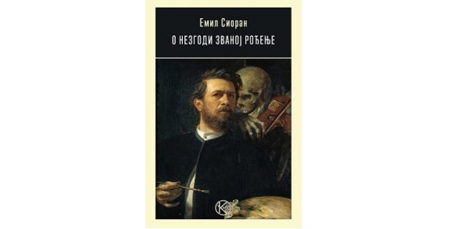 Emil Cioran: O nezgodi zvanoj rođenje